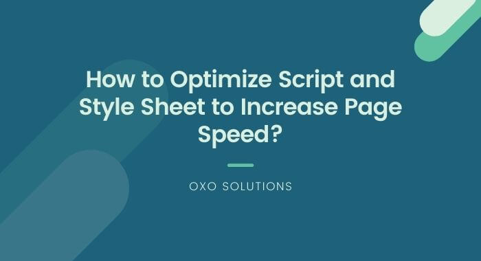 How to Optimize Script and Style Sheet to Increase Page Speed-oxo-solution-digital-marketing-sompany